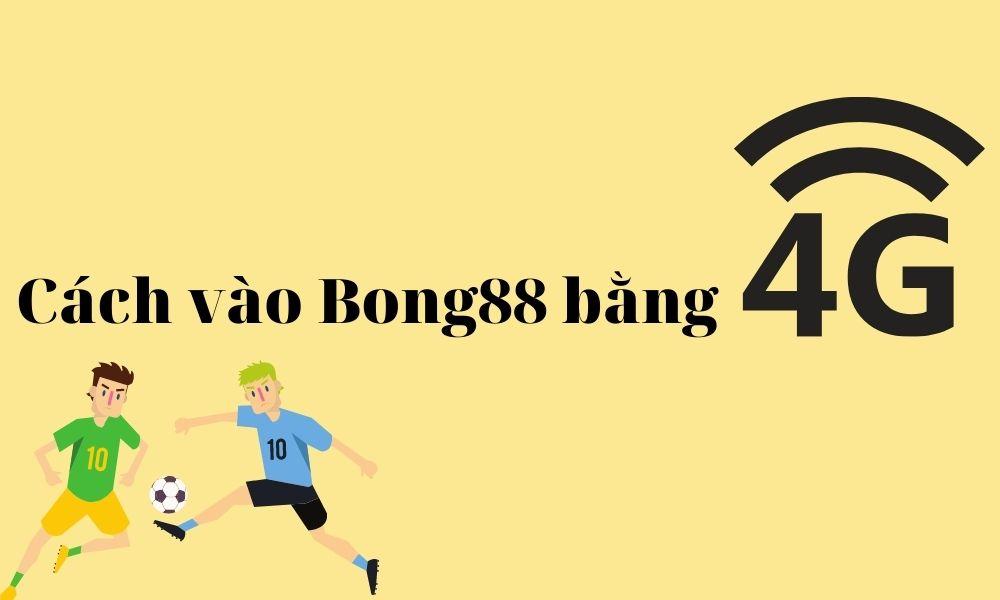 Cách vào Bong88 bằng 4G