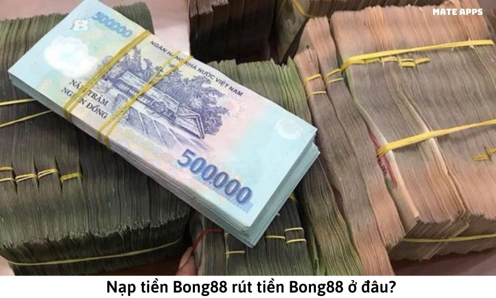 Nạp tiền Bong88 rút tiền Bong88 ở đâu
